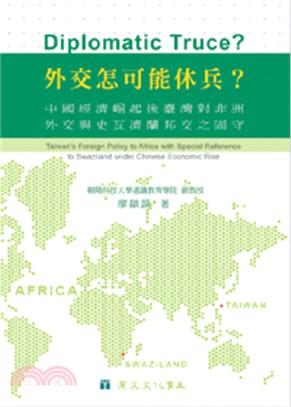 外交怎可能休兵?中國經濟崛起臺灣對非洲外交與史瓦濟蘭外交關係之固守