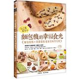 自己做最安心!麵包機的幸福食光:麵包糕點╳果醬優格 健康美味零失敗