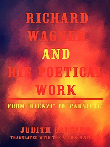 Richard Wagner and his Poetical Work From Rienzi to Parsifal