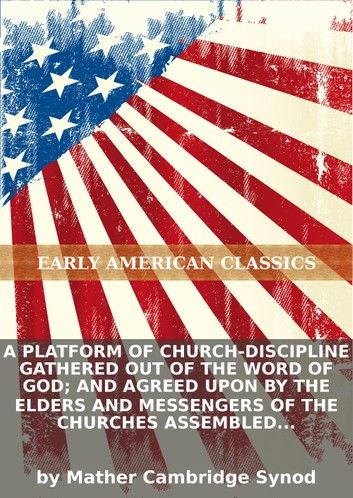 A platform of church-discipline gathered out of the Word of God; and agreed upon by the elders and messengers of the chu...