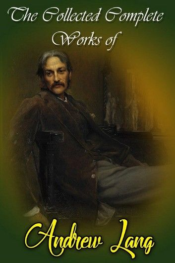 The Collected Complete Works Of Andrew Lang (Huge Collection Including Helen of Troy, Tales of Troy and Greece, The Book of Dreams and Ghosts, The Arabian Nights, The Blue Fairy Book, And More)