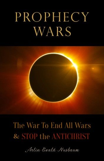 Prophecy Wars: The War to End All Wars & Stop the Antichrist