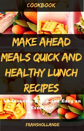 Make Ahead Meals Quick and Healthy Lunch Recipes: 40 Insanely Quick and Easy an Essential