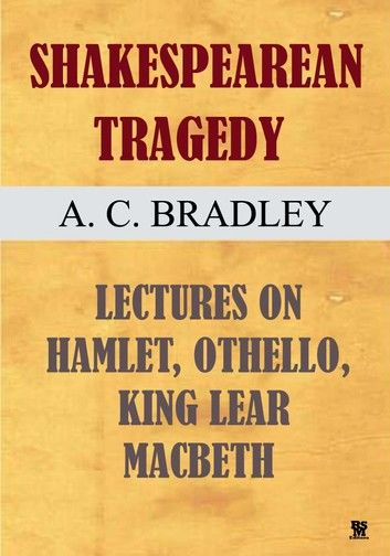 Shakespearean Tragedy - Lectures on Hamlet, Othello, King Lear and Macbeth. (Illustrated)