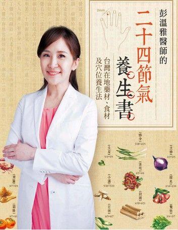 彭溫雅醫師的二十四節氣養生書: 台灣在地藥材、食材及穴位養生法