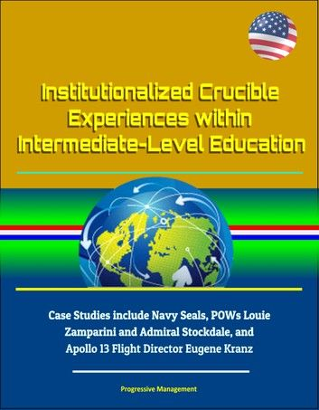 Institutionalized Crucible Experiences within Intermediate-Level Education: Case Studies include Navy Seals, POWs Louie Zamparini and Admiral Stockdale, and Apollo 13 Flight Director Eugene Kranz