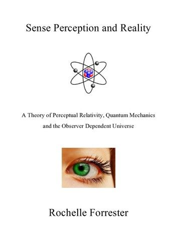 Sense Perception and Reality: A theory of perceptual relativity, quantum mechanics and the observer dependent universe