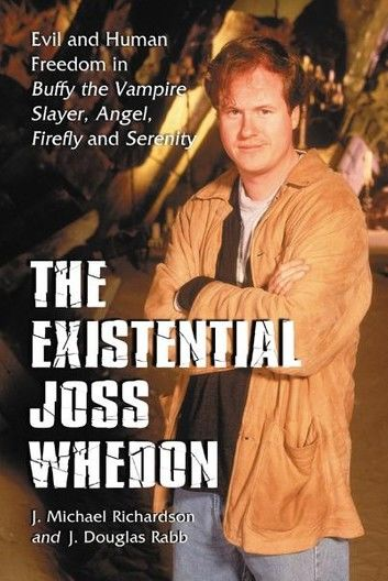 The Existential Joss Whedon: Evil and Human Freedom in Buffy the Vampire Slayer, Angel, Firefly and Serenity