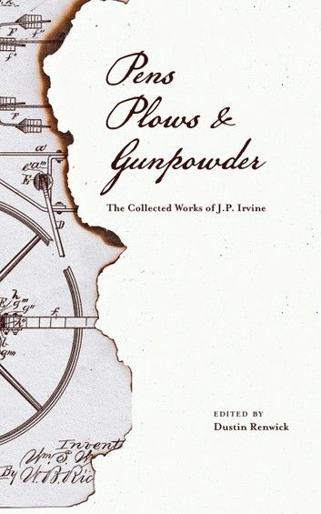 Pens, Plows, & Gunpowder: The Collected Works of J.P. Irvine