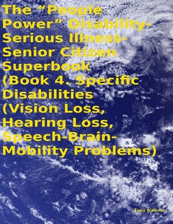 """The """"People Power"""" Disability - Serious Illness - Senior Citizen Superbook: Book 4. Specific Disabilities (Vision Loss, Hearing Loss, Speech - Brain - Mobility Problems)"""