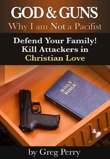 God and Guns: Why I am Not a Pacifist - Defend Your Family! Kill Your Attackers in Christian Love