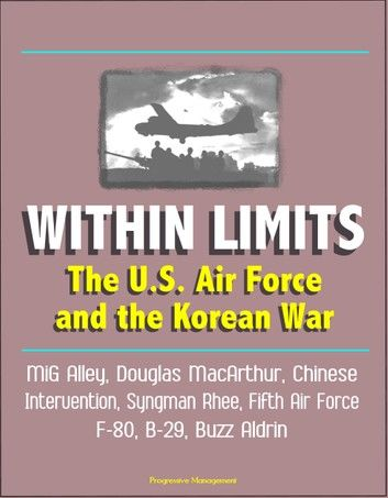 Within Limits: The U.S. Air Force and the Korean War - MiG Alley, Douglas MacArthur, Chinese Intervention, Syngman Rhee, Fifth Air Force, F-80, B-29, Buzz Aldrin