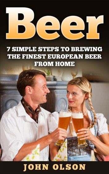 Beer: 7 Simple Steps to Beer Brewing the Finest European Beer From Home