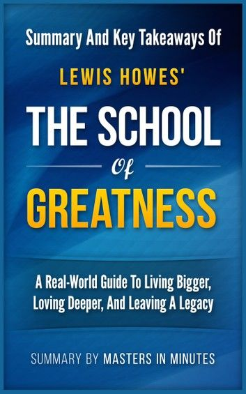 The School of Greatness: A Real-World Guide to Living Bigger, Loving Deeper, and Leaving a Legacy   Summary & Key Takeaways