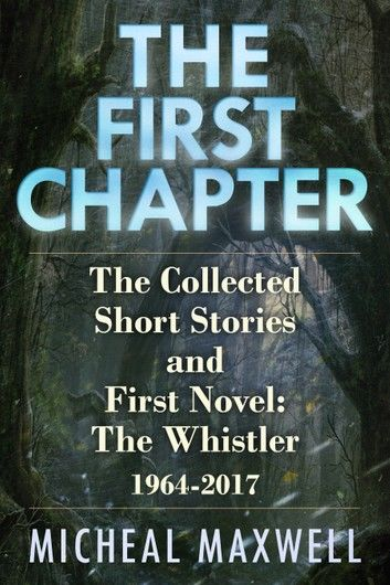 The First Chapter: The Collected Short Stories and First Novel: The Whistler 1964 -2017