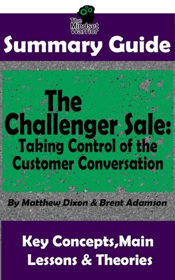 Summary Guide: The Challenger Sale: Taking Control of the Customer Conversation: BY Matthew Dixon & Brent Asamson | The MW Summary Guide