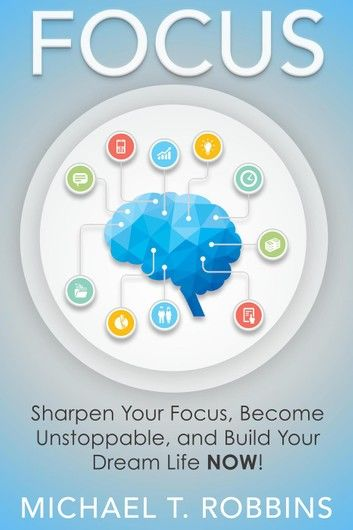 Focus: Sharpen Your Focus, Become Unstoppable and Build Your Dream Life Now!
