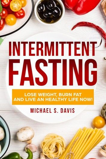 Intermittent Fasting: Lose Weight Burn, Fat and Live an Healthy Life now!