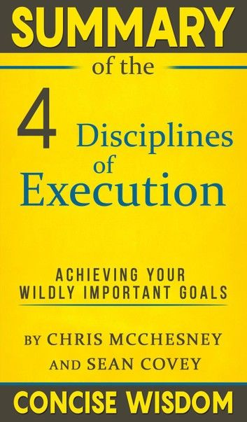 Summary Of The 4 Disciplines of Execution: Achieving Your Wildly Important Goals By Chris McChesney and Sean Covey