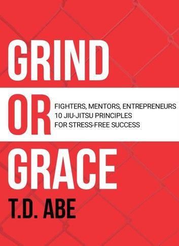Grind or Grace: Fighters, Mentors, Entrepreneurs. 10 Jiu-Jitsu Principles for Stress-Free Success
