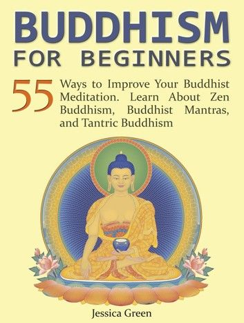 Buddhism for Beginners: 55 Ways to Improve Your Buddhist Meditation. Learn About Zen Buddhism, Buddhist Mantras, and Tantric Buddhism
