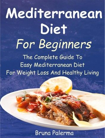 Mediterranean Diet For Beginners: The Complete Guide To Easy Mediterranean Diet For Weight Loss And Healthy Living