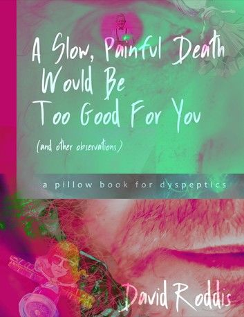 A Slow, Painful Death Would Be Too Good for You (and Other Observations): A Pillow Book for Dyspeptics