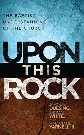 Upon This Rock: A Baptist Understanding of the Church