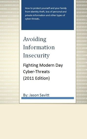 Avoiding Information Insecurity: Fighting Modern Day Cyber-Threats (2011 Edition)