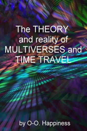 The Theory and Reality of Multiverses and Time Travel