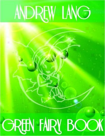 Green Fairy Book: The Blue Bird, The Half-Chick, The Story of Caliph Stork, The Enchanted Watch, Rosanella, Sylvain and Jocosa, Fairy Gifts, Prince Narcissus and the Princess Potentilla, Prince Featherhead and the Princess Celandine, The Snuff-Box...
