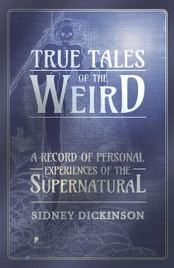 True Tales of the Weird - A Record of Personal Experiences of the Supernatural