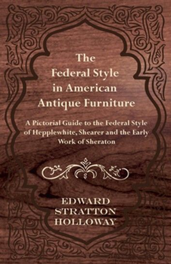 The Federal Style in American Antique Furniture - A Pictorial Guide to the Federal Style of Hepplewhite, Shearer and the Early Work of Sheraton