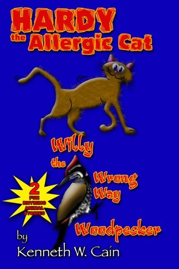 Hardy the Allergic Cat & Willy the Wrong Way Woodpecker (2 Fun Rhyming Animal Stories)
