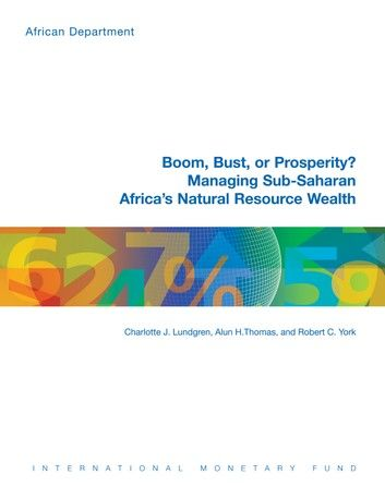 Boom, Bust or Prosperity? Managing Sub-Saharan Africas Natural Resource Wealth