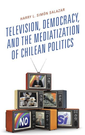 Television, Democracy, and the Mediatization of Chilean Politics