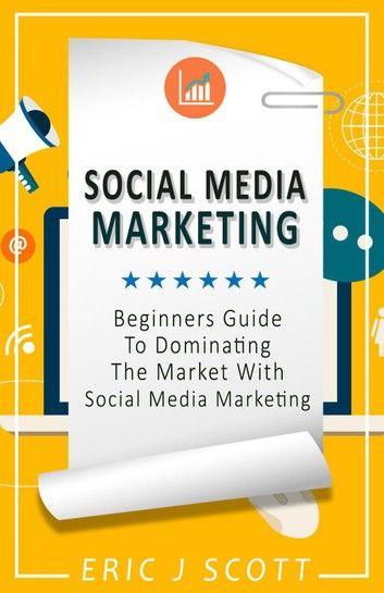 Social Media Marketing: A Beginner's Guide to Dominating the Market with Social Media Marketing
