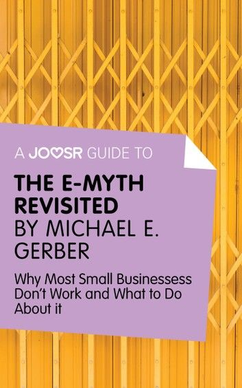 A Joosr Guide to... The E-Myth Revisited by Michael E. Gerber: Why Most Small Businesses Don\