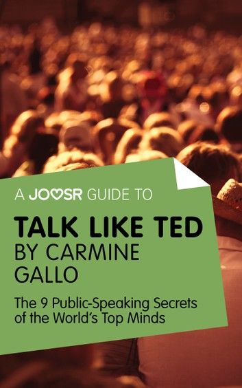 A Joosr Guide to... Talk Like TED by Carmine Gallo: The 9 Public Speaking Secrets of the World\