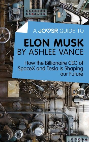 A Joosr Guide to... Elon Musk by Ashlee Vance: How the Billionaire CEO of SpaceX and Tesla is Shaping our Future