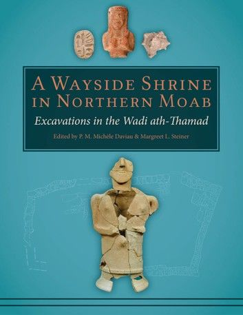 A Wayside Shrine in Northern Moab: Excavations in the Wadi Ath-Thamad
