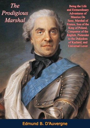 The Prodigious Marshal: Being the Life and Extraordinary Adventures of Maurice De Saxe, Marshal of France