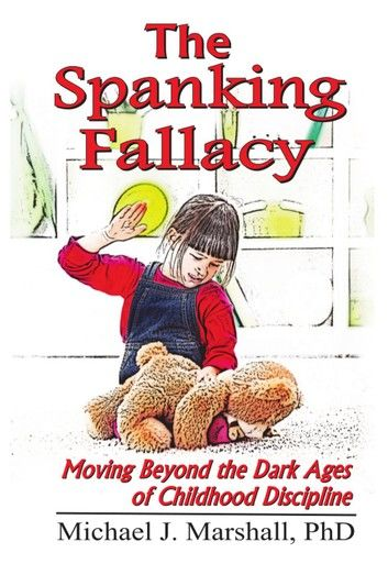 The Spanking Fallacy, Moving Beyond the Dark Ages of Childhood Discipline