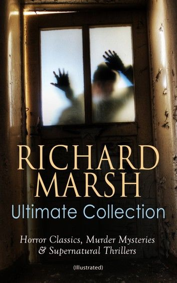 RICHARD MARSH Ultimate Collection: Horror Classics, Murder Mysteries & Supernatural Thrillers (Illustrated)