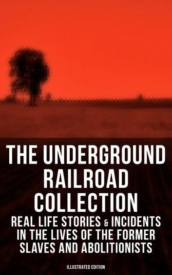 THE UNDERGROUND RAILROAD COLLECTION: Real Life Stories & Incidents in the Lives of the Former Slaves and Abolitionists (Illustrated Edition)