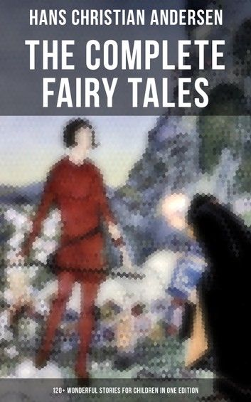 The Complete Fairy Tales of Hans Christian Andersen - 120+ Wonderful Stories for Children in One Edition