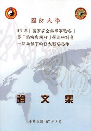 107年「國家安全與軍事戰略」暨「戰略與國防」學術研討會論文集