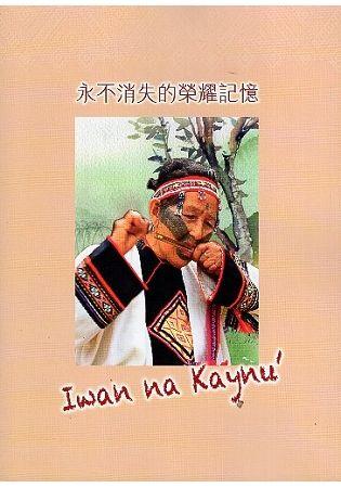 永不消失的榮耀記憶Iwan na Kaynu'