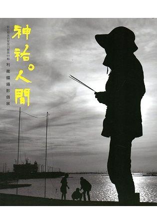 神佑‧人間:彰化縣美術家接力展第99輯利衛疆攝影個展