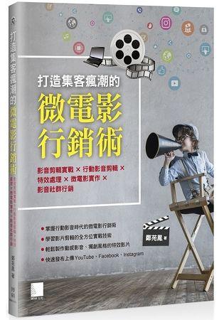 打造集客瘋潮的微電影行銷術: 影音剪輯實戰x行動影音剪輯x特效處理x微電影實作x影音社群行銷